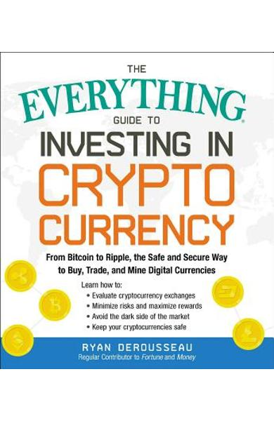 The Everything Guide to Investing in Cryptocurrency: From Bitcoin to Ripple, the Safe and Secure Way to Buy, Trade, and Mine Digital Currencies - Ryan Derousseau