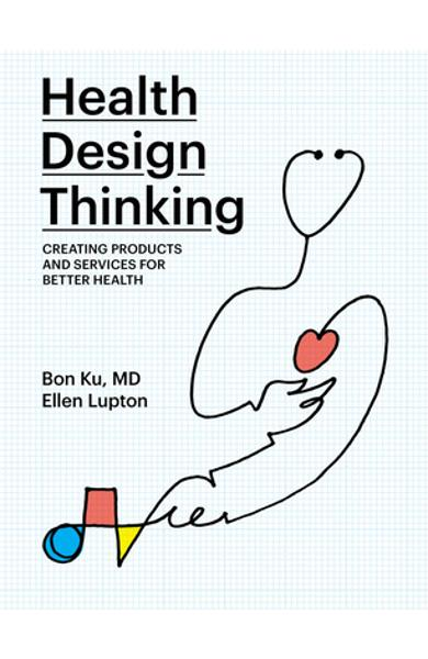 Health Design Thinking: Creating Products and Services for Better Health - Bon Ku