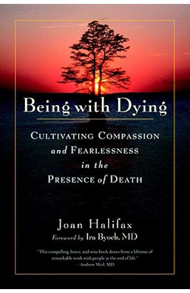 Being with Dying: Cultivating Compassion and Fearlessness in the Presence of Death - Joan Halifax