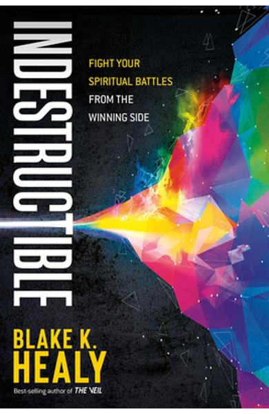 Indestructible: Fight Your Spiritual Battles from the Winning Side - Blake K. Healy