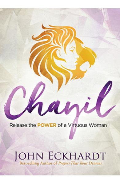 Chayil: Release the Power of a Virtuous Woman - John Eckhardt
