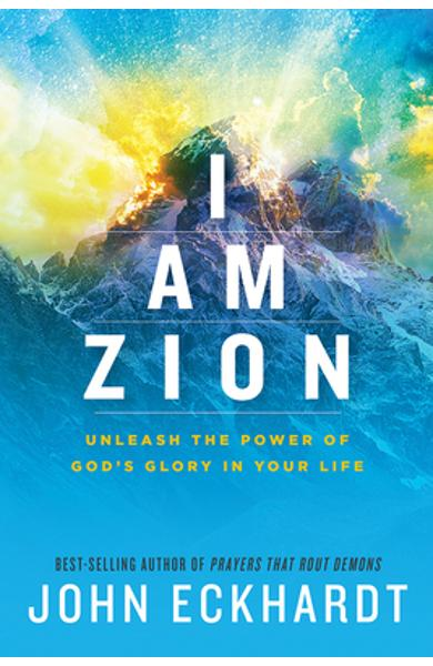 I Am Zion: Unleash the Power of God's Glory in Your Life - John Eckhardt
