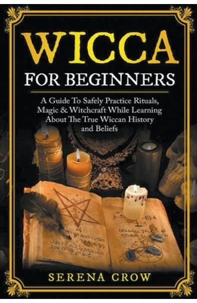 Wicca For Beginners: A Guide To Safely Practice Rituals, Magic & Witchcraft While Learning About The True Wiccan History and Beliefs - Serena Crow