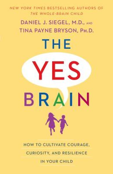 The Yes Brain: How to Cultivate Courage, Curiosity, and Resilience in Your Child - Daniel J. Siegel