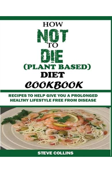 How Not to Die (Plant Based) Diet Cookbook: Recipes to Help Give You a Prolonged Healthy Lifestyle Free from Disease. - Steve Collins