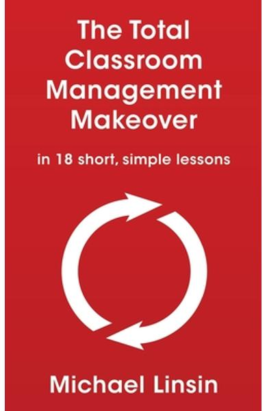 The Total Classroom Management Makeover: in 18 short, simple lessons - Michael Linsin