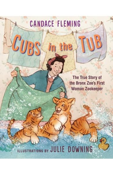 Cubs in the Tub: The True Story of the Bronx Zoo's First Woman Zookeeper - Candace Fleming