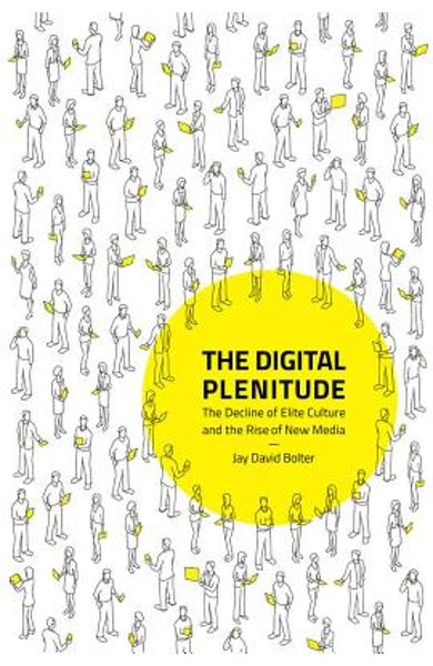 The Digital Plenitude: The Decline of Elite Culture and the Rise of New Media - Jay David Bolter