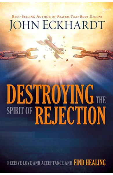 Destroying the Spirit of Rejection: Receive Love and Acceptance and Find Healing - John Eckhardt