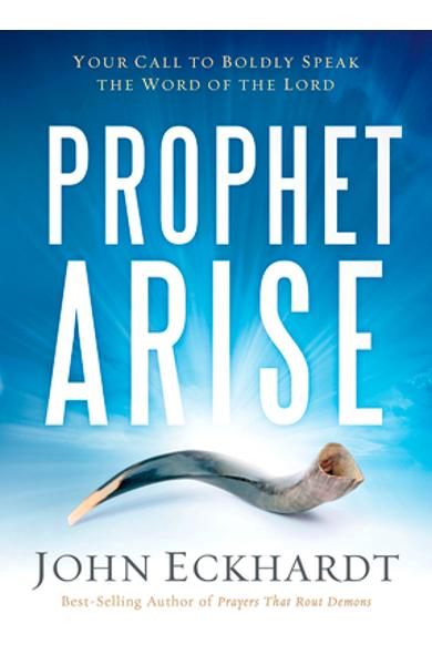 Prophet, Arise: Your Call to Boldly Speak the Word of the Lord - John Eckhardt