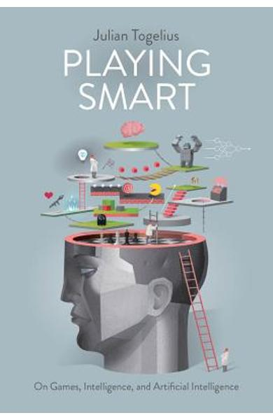 Playing Smart: On Games, Intelligence, and Artificial Intelligence - Julian Togelius