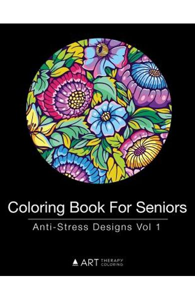 Coloring Book For Seniors: Anti-Stress Designs Vol 1 - Art Therapy Coloring