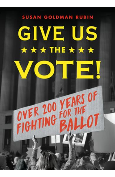 Give Us the Vote!: Over Two Hundred Years of Fighting for the Ballot - Susan Goldman Rubin