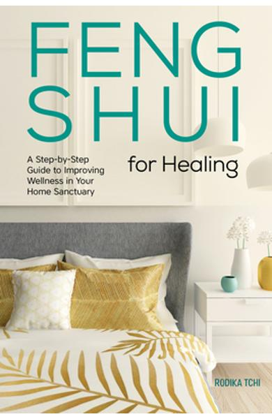 Feng Shui for Healing: A Step-By-Step Guide to Improving Wellness in Your Home Sanctuary - Rodika Tchi