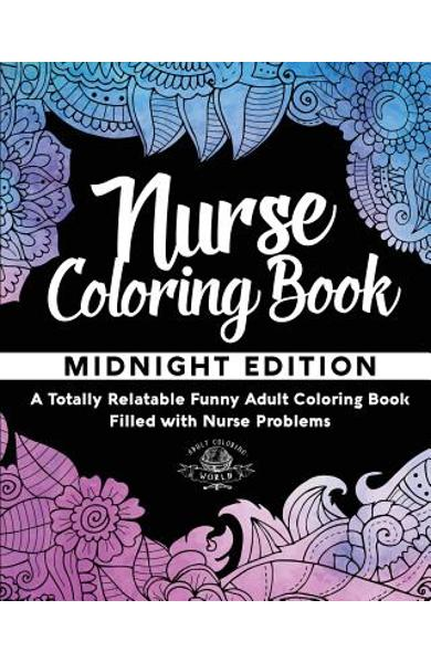 Nurse Coloring Book: A Totally Relatable Funny Adult Coloring Book Filled with Nurse Problems - Adult Coloring World