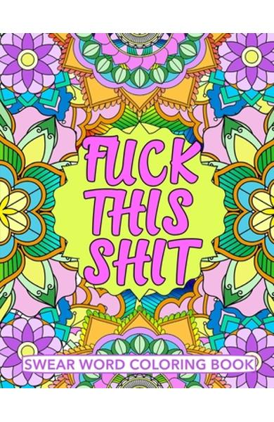 Fuck This Shit Swear Word Coloring Book: Geometric Mandala Designs - Adult Curse Words and Insults - Stress Relief and Relaxation for Women and Men - - Maeve Coloring Books