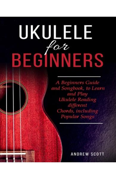 Ukulele for Beginners: A Beginners Guide and Songbook to Learn and Play Ukulele, Reading Different Chords Including Popular Songs - Andrew Scott