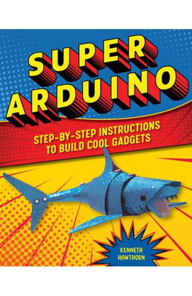 Super Arduino: Step-By-Step Instructions to Build Cool Gadgets - Kenneth Hawthorn