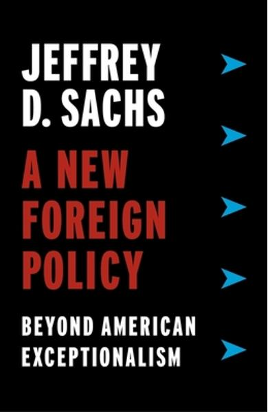 A New Foreign Policy: Beyond American Exceptionalism - Jeffrey D. Sachs