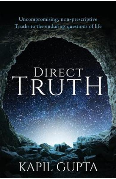 Direct Truth: Uncompromising, non-prescriptive Truths to the enduring questions of life - Kapil Gupta