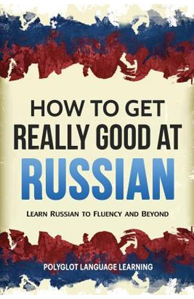 How to Get Really Good at Russian: Learn Russian to Fluency and Beyond - Language Learning Polyglot