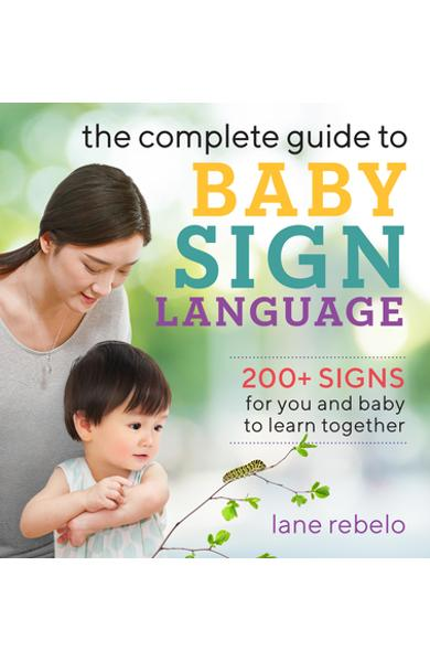 The Complete Guide to Baby Sign Language: 200+ Signs for You and Baby to Learn Together - Lane Rebelo
