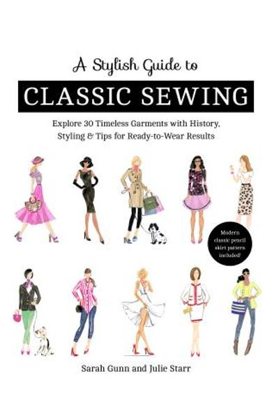A Stylish Guide to Classic Sewing: Explore 30 Timeless Garments with History, Styling & Tips for Ready-To-Wear Results - Julie Starr