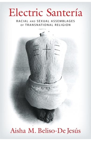 Electric Santer�a: Racial and Sexual Assemblages of Transnational Religion - Aisha Beliso-de Jes�s