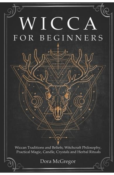 Wicca for Beginners: Wiccan Traditions and Beliefs, Witchcraft Philosophy, Practical Magic, Candle, Crystals and Herbal Rituals - Dora Mcgregor