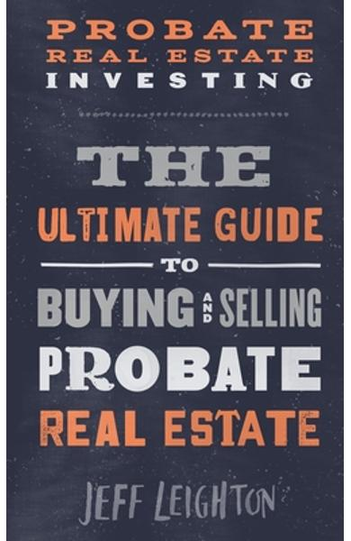 Probate Real Estate Investing: The Ultimate Guide To Buying And Selling Probate Real Estate - Jeff Leighton