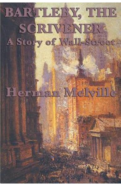 Bartleby, The Scrivener A Story of Wall-Street - Herman Melville