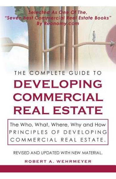 The Complete Guide to Developing Commercial Real Estate: The Who, What, Where, Why, and How Principles of Developing Commercial Real Estate. Revised a - Robert A. Wehrmeyer