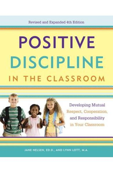 Positive Discipline in the Classroom: Developing Mutual Respect, Cooperation, and Responsibility in Your Classroom - Jane Nelsen