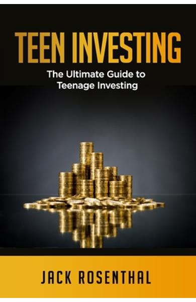 Teen Investing: The Ultimate Guide to Teenage Investing - Jack Rosenthal