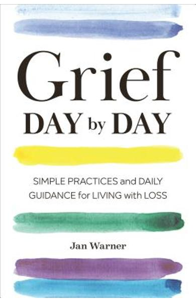 Grief Day by Day: Simple Practices and Daily Guidance for Living with Loss - Jan Warner