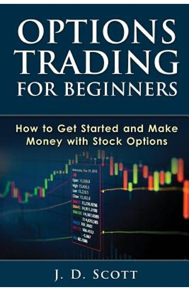 Options Trading for Beginners: How to Get Started and Make Money with Stock Options - J. D. Scott