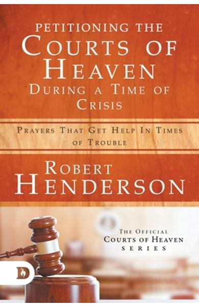 Petitioning the Courts of Heaven During Times of Crisis: Prayers That Get Help in Times of Trouble - Robert Henderson