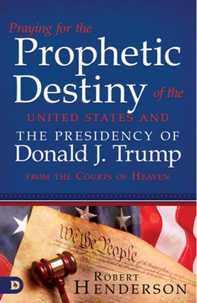 Praying for the Prophetic Destiny of the United States and the Presidency of Donald J. Trump from the Courts of Heaven - Robert Henderson
