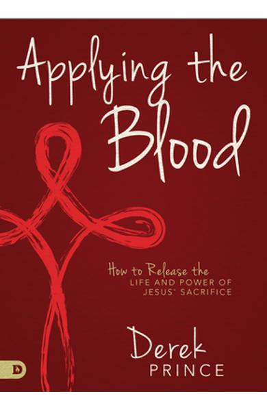 Applying the Blood: How to Release the Life and Power of Jesus' Sacrifice - Derek Prince