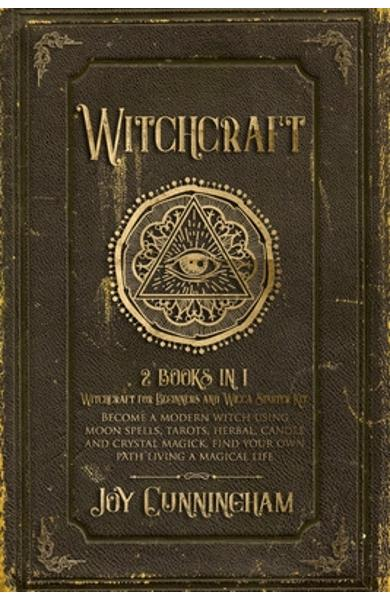 Witchcraft: 2 books in 1 -Witchcraft for Beginners and Wicca Starter Kit- Become a modern witch using moon spells, tarots, herbal, - Joy Cunningham