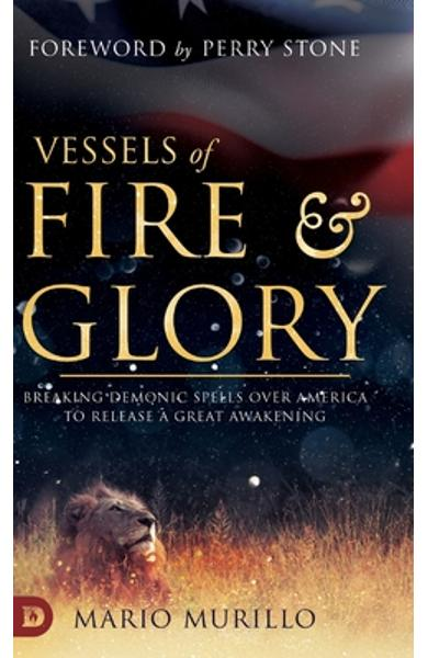 Vessels of Fire and Glory: Breaking Demonic Spells Over America to Release a Great Awakening - Mario Murillo