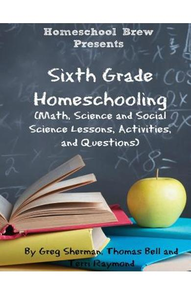 Sixth Grade Homeschooling: (Math, Science and Social Science Lessons, Activities, and Questions) - Terri Raymond