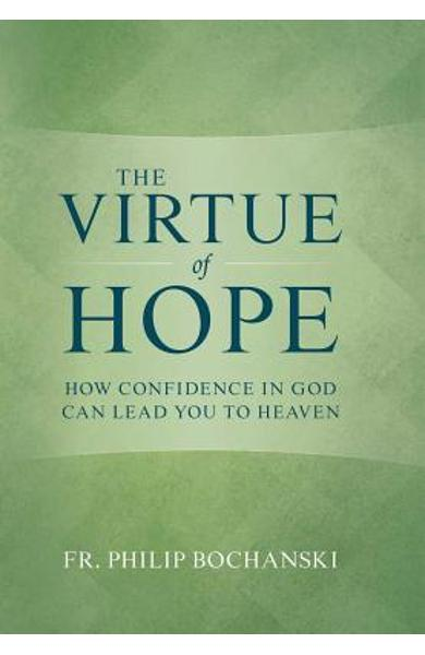 The Virtue of Hope: How Confidence in God Can Lead You to Heaven - Philip Bochanski
