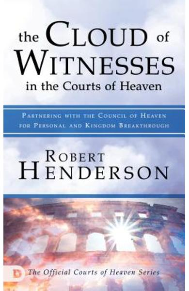 The Cloud of Witnesses in the Courts of Heaven: Partnering with the Council of Heaven for Personal and Kingdom Breakthrough - Robert Henderson