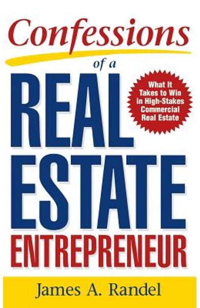 Confessions of a Real Estate Entrepreneur: What It Takes to Win in High-Stakes Commercial Real Estate - Randel