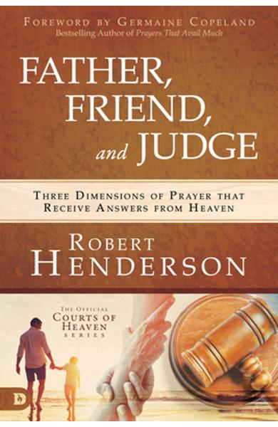 Father, Friend, and Judge: Three Dimensions of Prayer That Receive Answers from Heaven - Robert Henderson