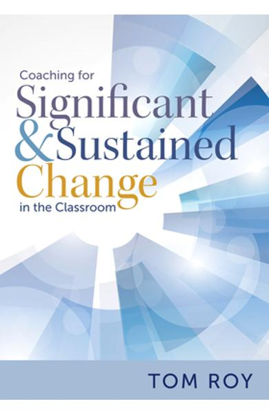 Coaching for Significant and Sustained Change in the Classroom: (a 5-Step Instructional Coaching Model for Making Real Improvements) - Tom Roy
