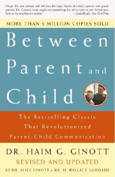 Between Parent and Child: Revised and Updated: The Bestselling Classic That Revolutionized Parent-Child Communication - Haim G. Ginott