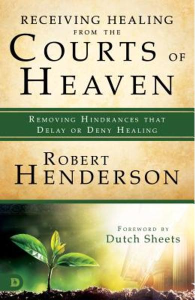 Receiving Healing from the Courts of Heaven: Removing Hindrances That Delay or Deny Healing - Robert Henderson