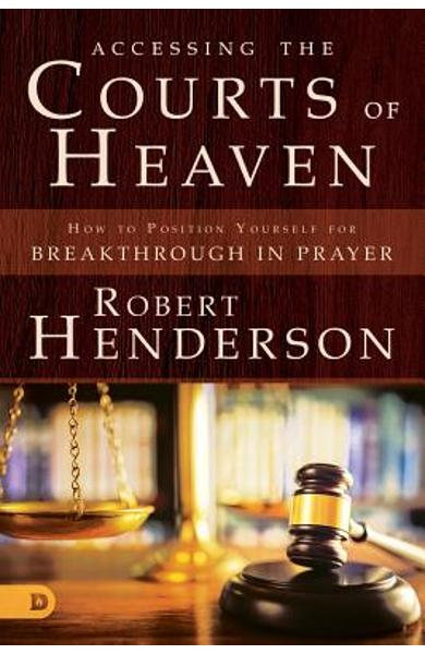 Accessing the Courts of Heaven: Positioning Yourself for Breakthrough and Answered Prayers - Robert Henderson